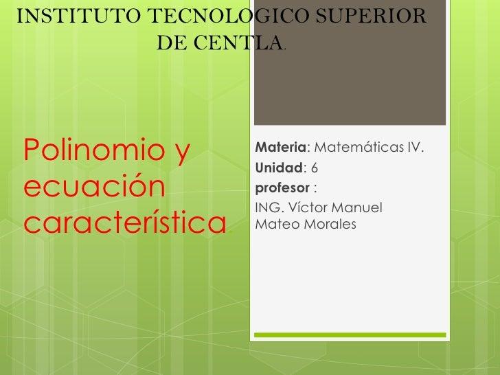 INSTITUTO TECNOLOGICO SUPERIOR DE CENTLA.<br />Materia: Matemáticas IV.<br />Unidad: 6          <br />profesor :<br />ING....