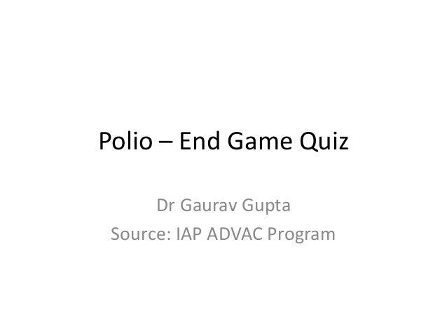 Polio – End Game Quiz Dr Gaurav Gupta Source: IAP ADVAC Program