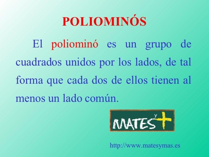 POLIOMINÓS <ul><li>El  poliominó  es un grupo de cuadrados unidos por los lados, de tal forma que cada dos de ellos tienen...