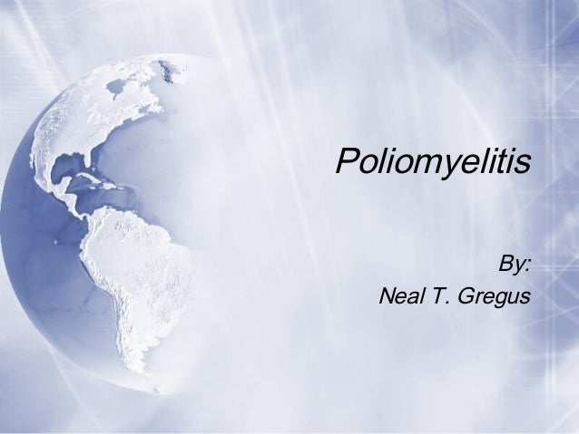 Poliomyelitis By: Neal T. Gregus