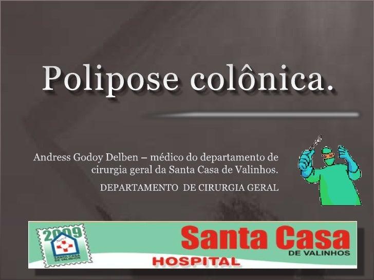 Polipose colônica.<br />Andress Godoy Delben – médico do departamento de cirurgia geral da Santa Casa de Valinhos.<br />DE...