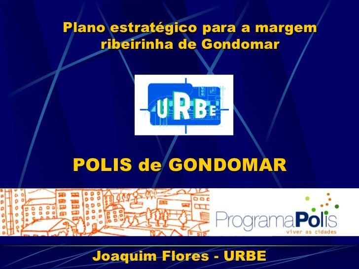 Plano estratégico para a margem    ribeirinha de Gondomar POLIS de GONDOMAR   Joaquim Flores - URBE
