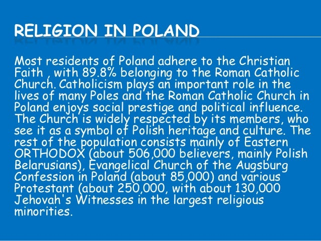 RELIGION IN POLANDMost residents of Poland adhere to the ChristianFaith , with 89.8% belonging to the Roman CatholicChurch...