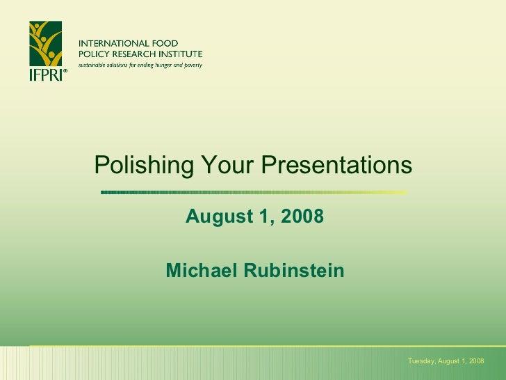 Polishing Your Presentations August 1, 2008 Michael Rubinstein Tuesday, August 1, 2008