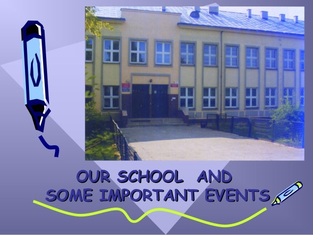 OUR SCHOOL ANDOUR SCHOOL AND SOME IMPORTANT EVENTSSOME IMPORTANT EVENTS