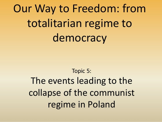 Our Way to Freedom: from totalitarian regime to democracy Topic 5: The events leading to the collapse of the communist reg...