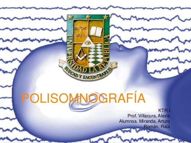 POLISOMNOGRAFÍA KTR I Prof. Villacura, Alexis Alumnos. Miranda, Arturo Román, Raúl