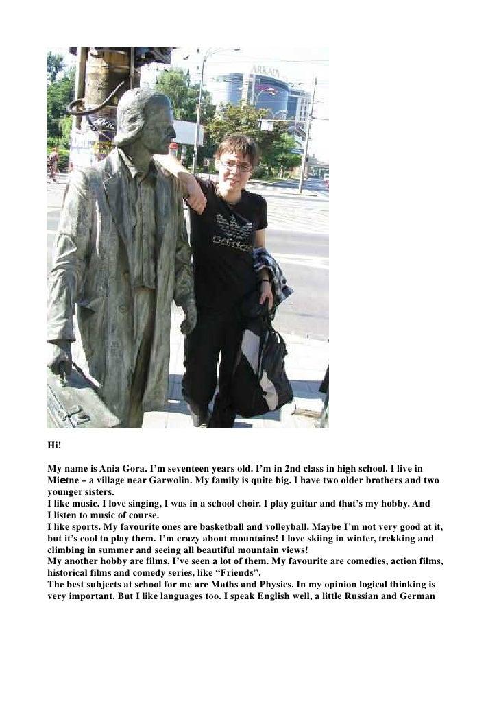 Hi!My name is Ania Gora. I'm seventeen years old. I'm in 2nd class in high school. I live inMietne – a village near Garwol...