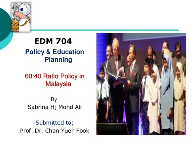 EDM 704 Policy & Education Planning 60:40 Ratio Policy in Malaysia By; Sabrina Hj Mohd Ali Submitted to; Prof. Dr. Chan Yu...
