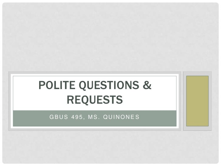 POLITE QUESTIONS &     REQUESTS GBUS 495, MS. QUINONES