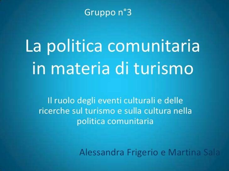 Gruppo n°3La politica comunitaria in materia di turismo    Il ruolo degli eventi culturali e delle ricerche sul turismo e ...