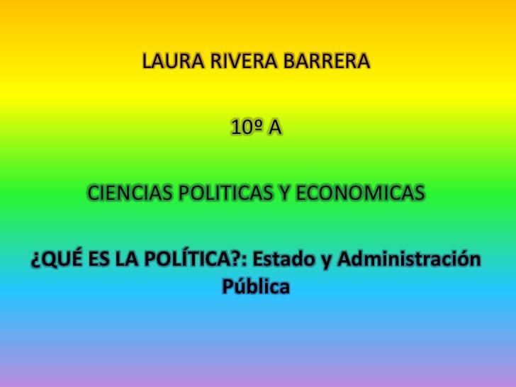 LAURA RIVERA BARRERA                   10º A     CIENCIAS POLITICAS Y ECONOMICAS¿QUÉ ES LA POLÍTICA?: Estado y Administrac...
