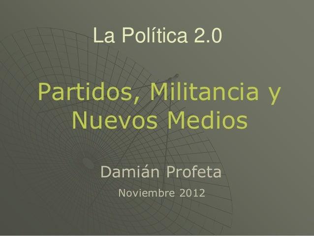 La Política 2.0Partidos, Militancia y   Nuevos Medios     Damián Profeta       Noviembre 2012