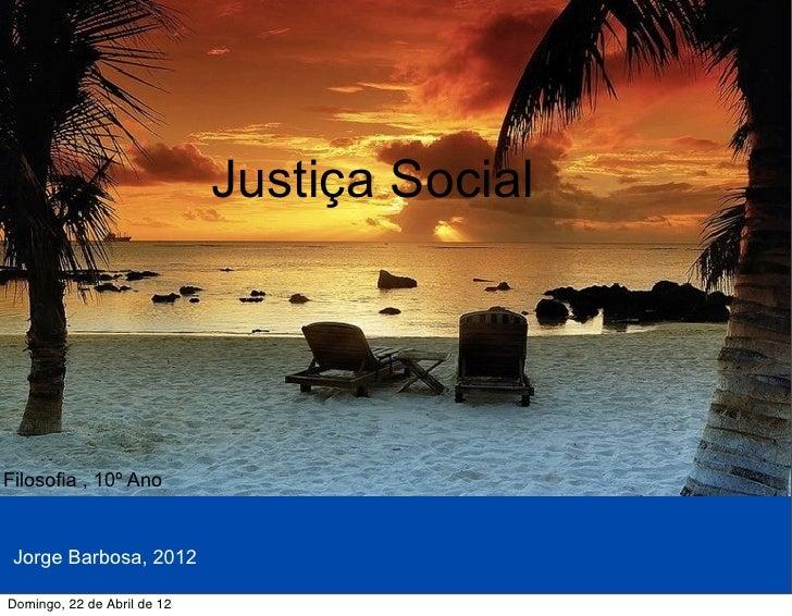 Justiça SocialFilosofia , 10º Ano Jorge Barbosa, 2012Domingo, 22 de Abril de 12