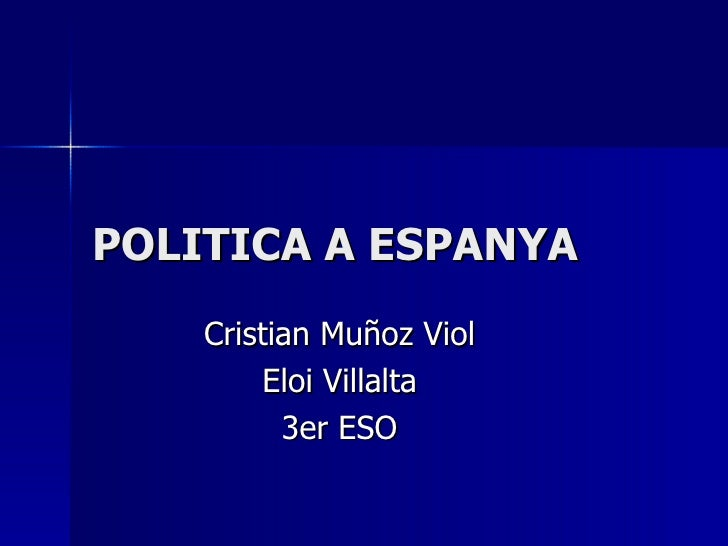 POLITICA A ESPANYA Cristian Muñoz Viol Eloi Villalta 3er ESO