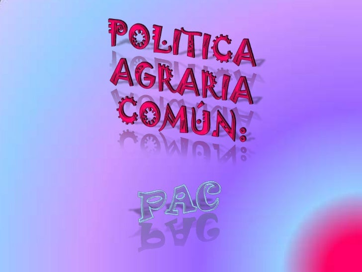 POLITICA AGRARIA COMÚN:<br />PAC<br />