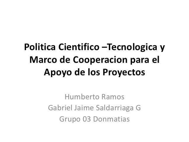 Politica Cientifico –Tecnologica y Marco de Cooperacion para el     Apoyo de los Proyectos         Humberto Ramos     Gabr...