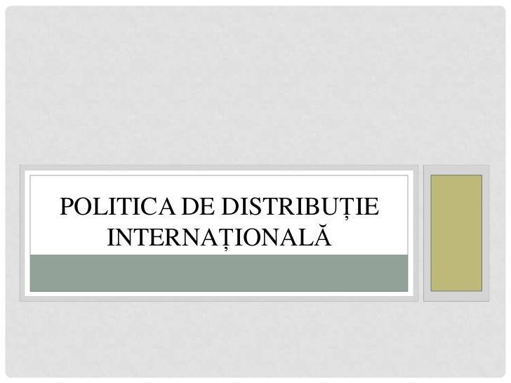 POLITICA DE DISTRIBUŢIE   INTERNAŢIONALĂ