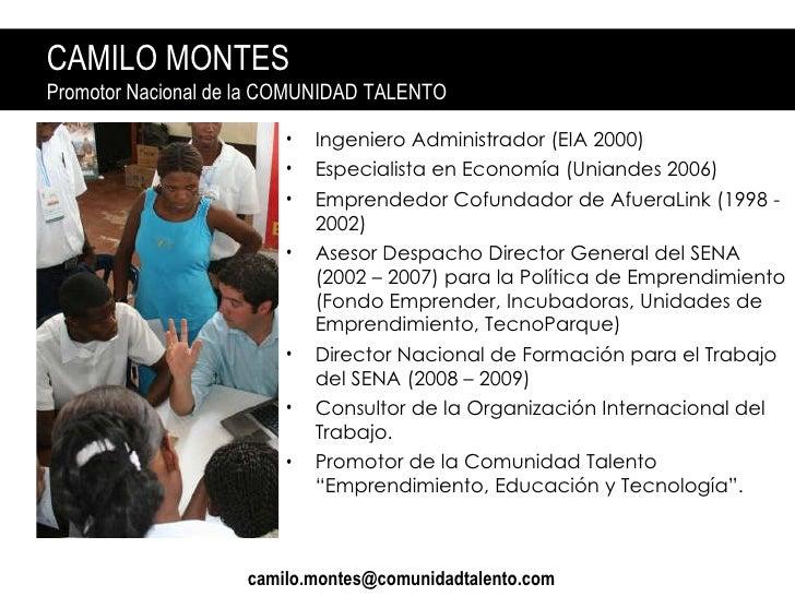 CAMILO MONTES Promotor Nacional de la COMUNIDAD TALENTO <ul><li>Ingeniero Administrador (EIA 2000) </li></ul><ul><li>Espec...