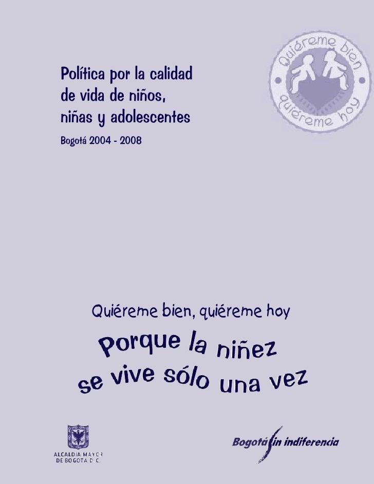 1  Política por la calidad de vida de niños, niñas y adolescentes Bogotá 2004 - 2008           Quiéreme bien, quiéreme hoy