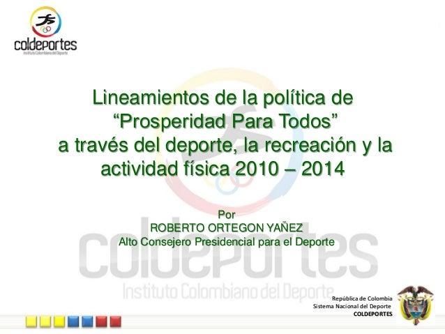 """República de Colombia Sistema Nacional del Deporte COLDEPORTES Lineamientos de la política de """"Prosperidad Para Todos"""" a t..."""