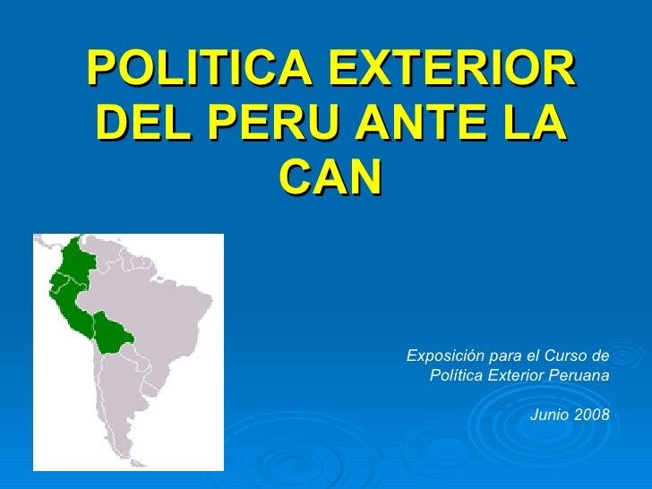 POLITICA EXTERIOR DEL PERU ANTE LA CAN Exposición para el Curso de Política Exterior Peruana Junio 2008