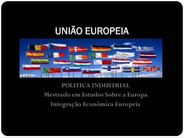 UNIÃO EUROPEIA     POLITICA INDUSTRIALMestrado em Estudos Sobre a Europa Integração Económica Europeia