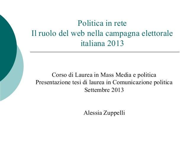 Politica in rete Il ruolo del web nella campagna elettorale italiana 2013 Corso di Laurea in Mass Media e politica Present...