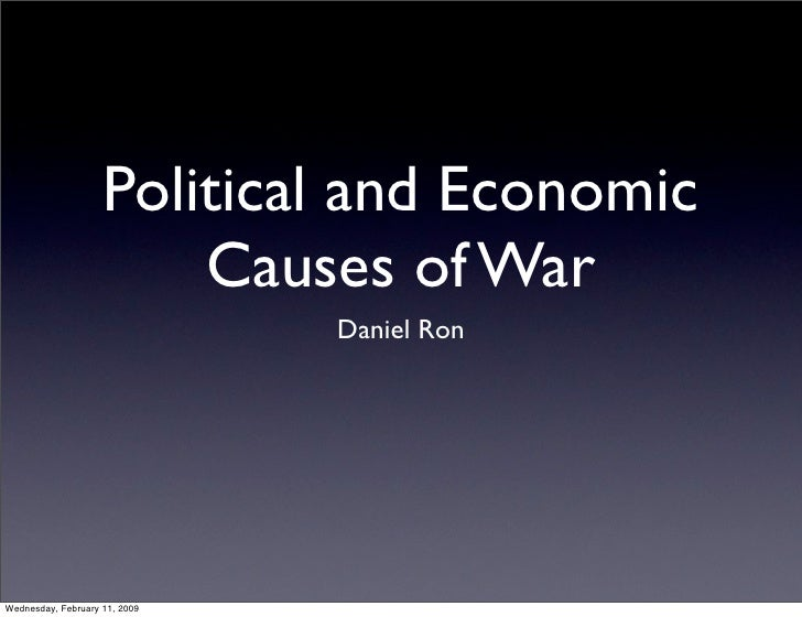 Political and Economic                         Causes of War                                Daniel Ron     Wednesday, Febr...