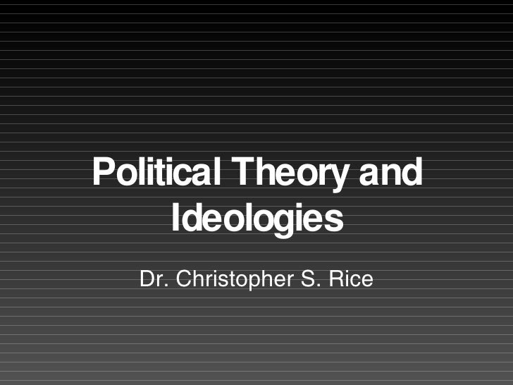 Political Theory and Ideologies Dr. Christopher S. Rice