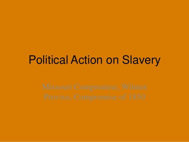 Political Action on Slavery Missouri Compromise, Wilmot Proviso, Compromise of 1850