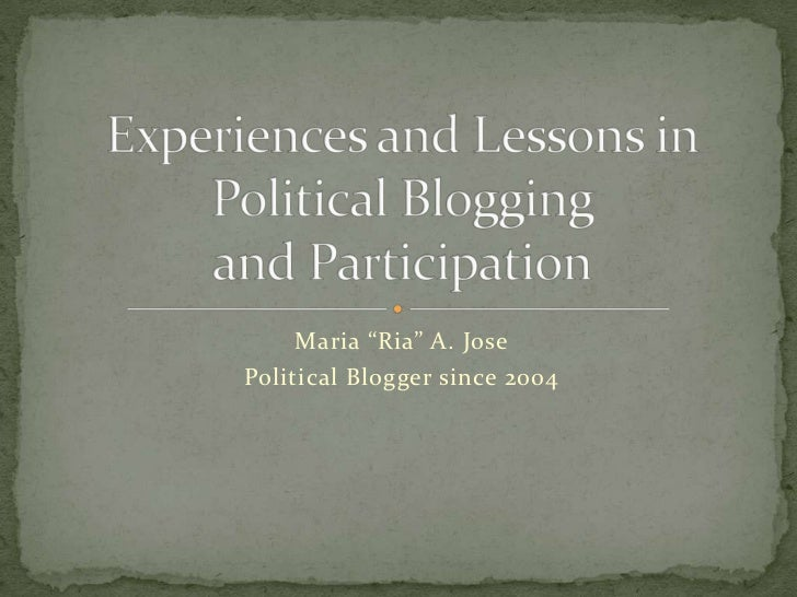 "Maria ""Ria"" A. Jose<br />Political Bloggersince 2004<br />Experiences and Lessons inPolitical Bloggingand Participation<br />"