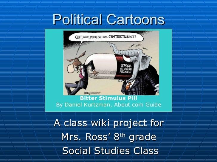 Political Cartoons A class wiki project for  Mrs. Ross' 8 th  grade  Social Studies Class Bitter StimulusPill By  Daniel ...