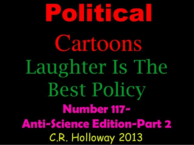 Political Cartoons  Laughter Is The Best Policy Number 117Anti-Science Edition-Part 2 C.R. Holloway 2013