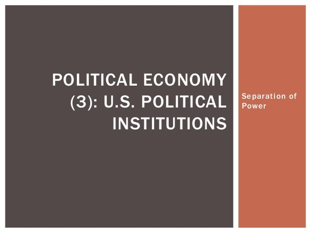 POLITICAL ECONOMY  (3): U.S. POLITICAL   Separation of                        Power        INSTITUTIONS