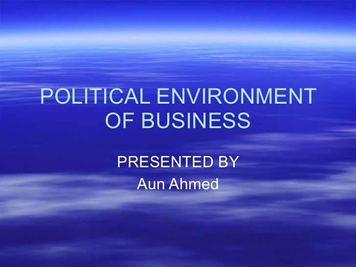 POLITICAL ENVIRONMENT OF BUSINESS PRESENTED BY Aun Ahmed