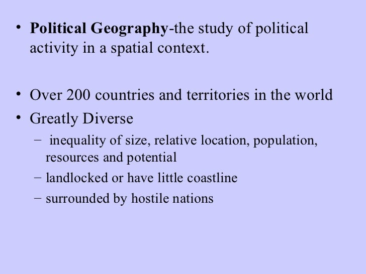 • Political Geography-the study of political  activity in a spatial context.• Over 200 countries and territories in the wo...
