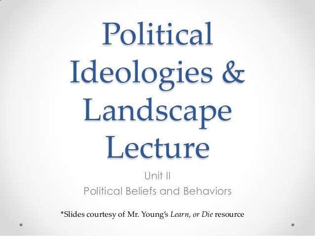 Political Ideologies & Landscape Lecture Unit II Political Beliefs and Behaviors *Slides courtesy of Mr. Young's Learn, or...