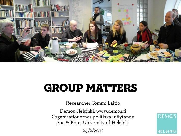 group matters       Researcher Tommi Laitio    Demos Helsinki, www.demos.fi Organisationernas politiska inflytande  Soc & Ko...