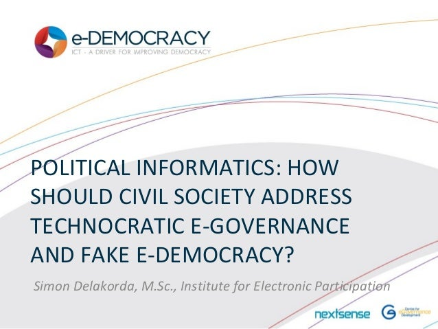 POLITICAL INFORMATICS: HOWSHOULD CIVIL SOCIETY ADDRESSTECHNOCRATIC E-GOVERNANCEAND FAKE E-DEMOCRACY?Simon Delakorda, M.Sc....