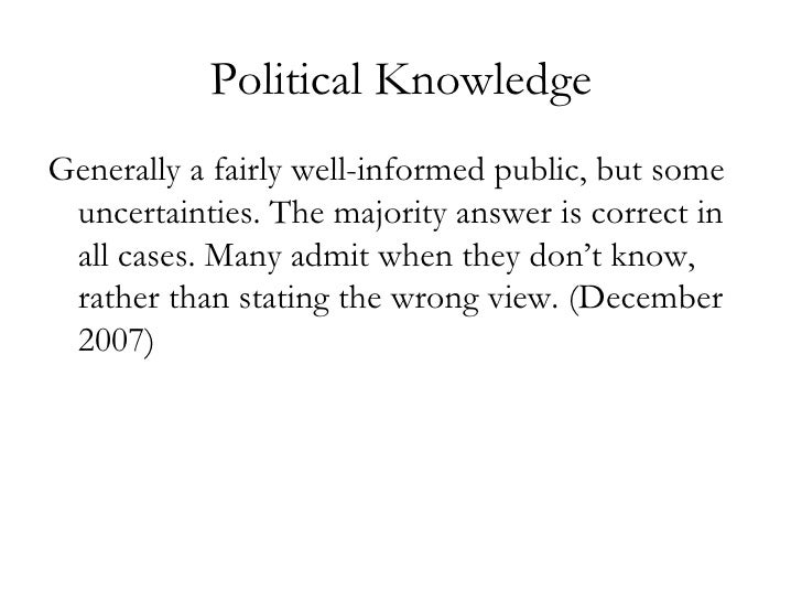 Political Knowledge <ul><li>Generally a fairly well-informed public, but some uncertainties. The majority answer is correc...