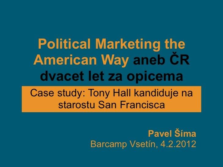 Political Marketing theAmerican Way aneb ČR dvacet let za opicemaCase study: Tony Hall kandiduje na     starostu San Franc...