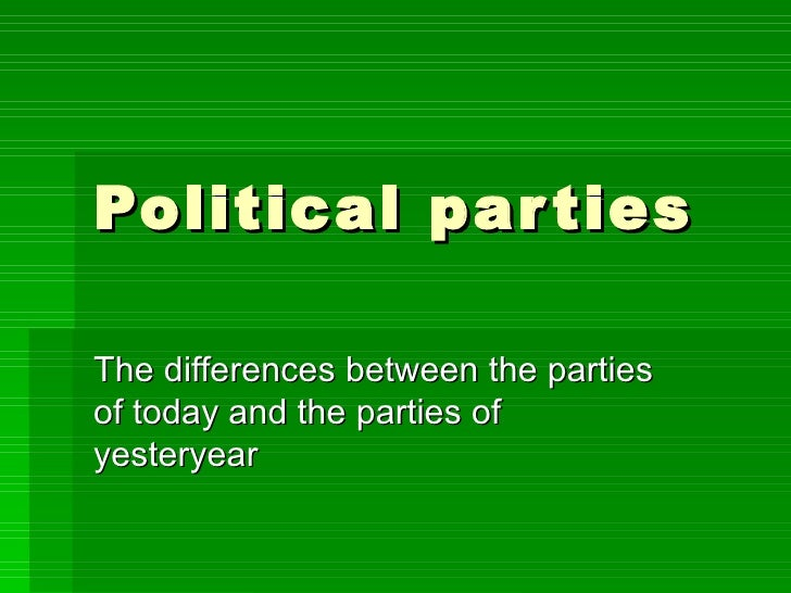 Political parties The differences between the parties of today and the parties of yesteryear