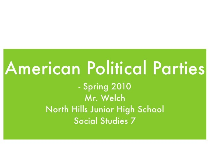 American Political Parties             - Spring 2010                Mr. Welch      North Hills Junior High School         ...