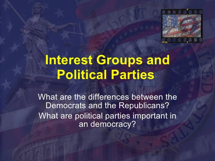 Interest Groups and Political Parties  What are the differences between the Democrats and the Republicans? What are politi...