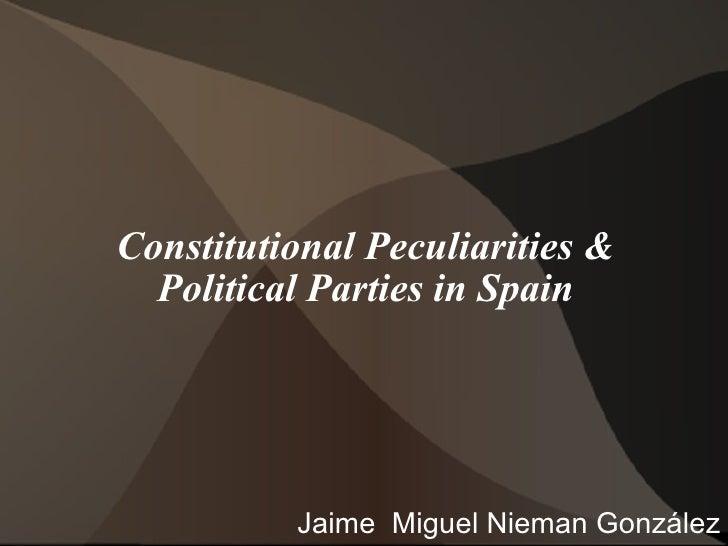Constitutional Peculiarities & Political Parties in Spain Jaime  Miguel Nieman González