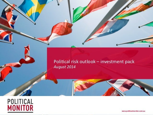 www.politicalmonitor.com.au! Poli%cal  risk  outlook  –  investment  pack     August  2014