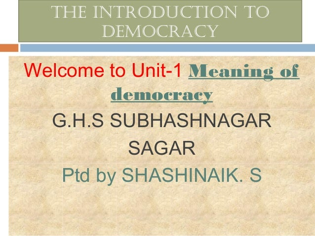 The inTroducTion To democracy  Welcome to Unit-1 Meaning of democracy G.H.S SUBHASHNAGAR SAGAR Ptd by SHASHINAIK. S
