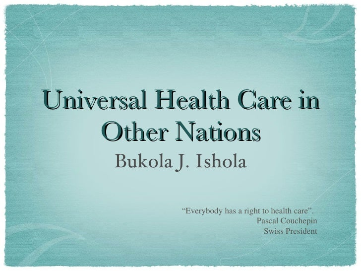 "Universal Health Care in Other Nations <ul><li>Bukola J. Ishola </li></ul>"" Everybody has a right to health care"". Pascal ..."