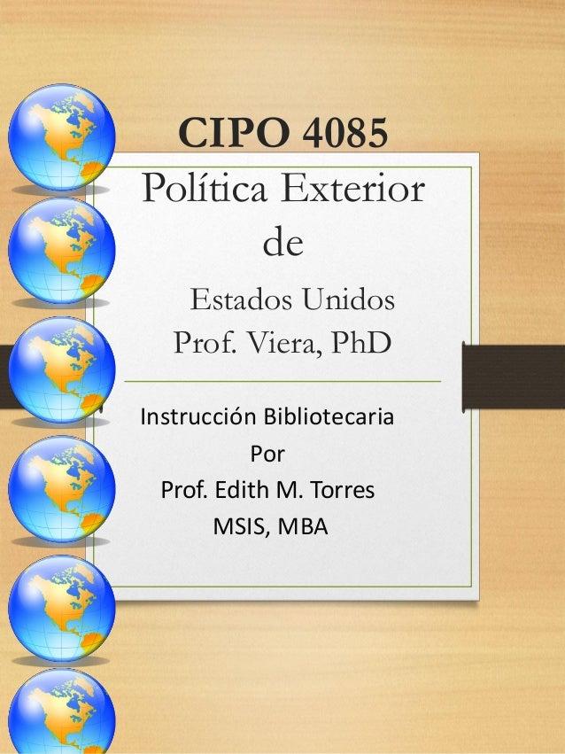 CIPO 4085 Política Exterior de Estados Unidos Prof. Viera, PhD Instrucción Bibliotecaria Por Prof. Edith M. Torres MSIS, M...